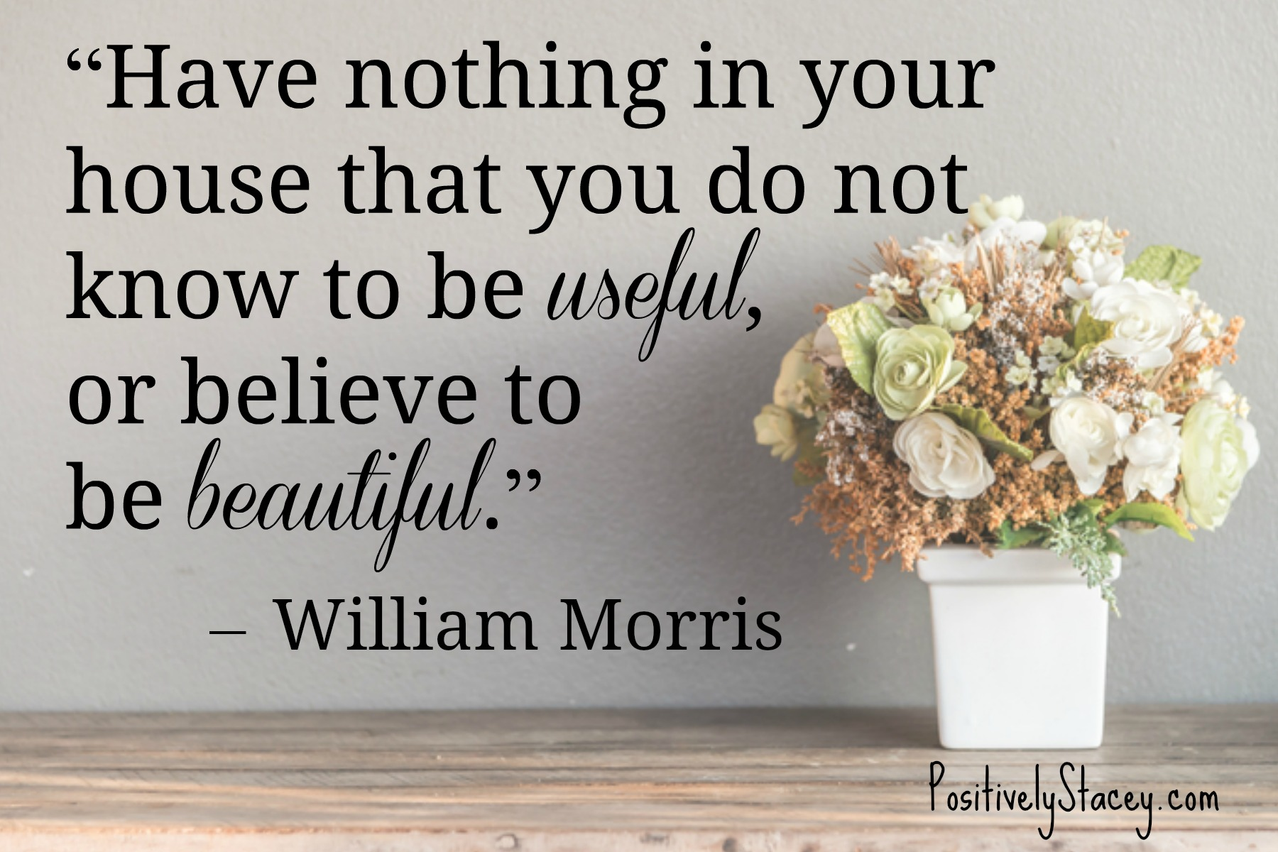 """""""Have nothing in your house that you do not know to be useful, or believe to be beautiful."""" – William Morris"""